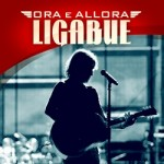 """LIGABUE: Da ieri in radio il nuovo singolo """"Ora e Allora"""". Oggi arriva il CD live di Campovolo"""